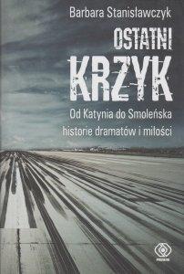 Ostatni krzyk Od Katynia do Smoleńska historie dramatów i miłości Barbara Stanisławczyk
