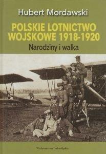 Polskie lotnictwo wojskowe 1918-1920 Narodziny i walka Hubert Mordawski