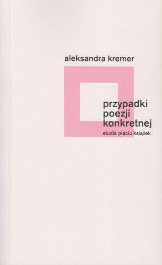 Przypadki poezji konkretnej Studia pięciu książek Aleksandra Kremer