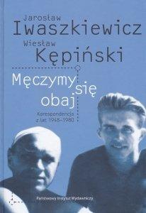 Męczymy się obaj Korespondencja z lat 1948-1980 Jarosław Iwaszkiewicz Wiesław Kępiński