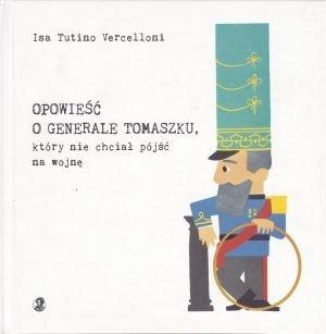 Opowieść o generale Tomaszku, który nie chciał iść na wojnę Isa Tutino Vercelloni