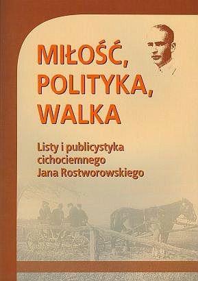 Miłość Polityka Walka Listy i publicystyka Jana Rostworowskiego
