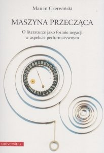 Maszyna przecząca O literaturze jako formie negacji w aspekcie performatywnym Marcin Czerwiński
