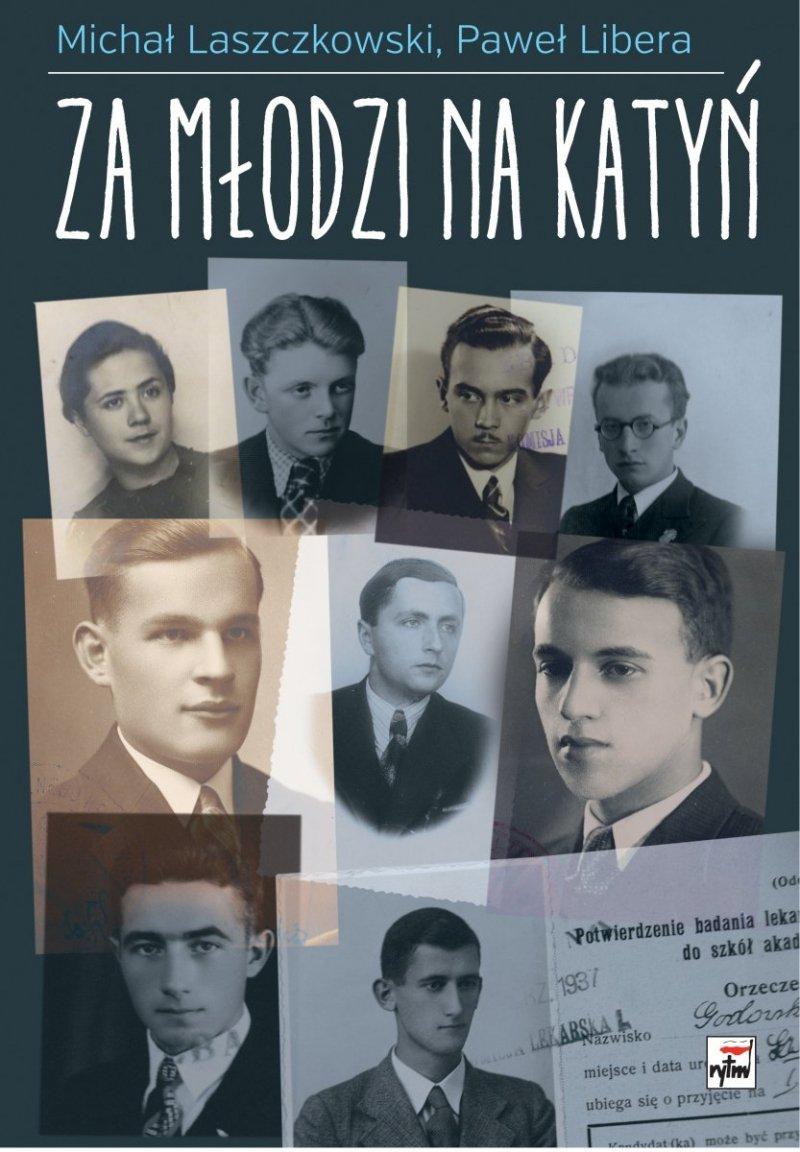 Za młodzi na Katyń Relacje studentów-żołnierzy z zesłania na Wschód Michał Laszczkowski Paweł Libera