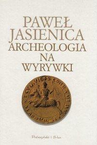 Archeologia na wyrywki Paweł Jasienica