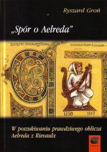 Spór o Aelreda W poszukiwaniu prawdziwego Aelreda z Rievaulx Ryszard Groń
