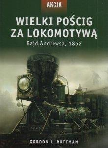 Wielki pościg za lokomotywą Rajd Andrewsa 1862 Gordon L Rottman