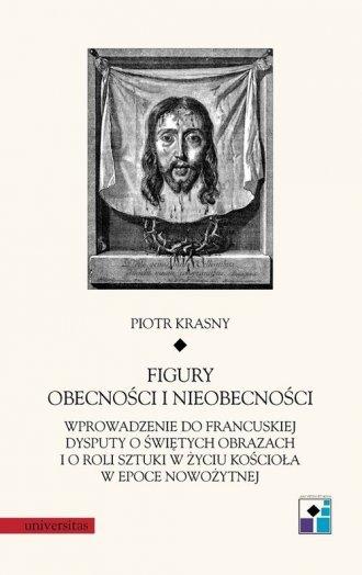 Figury obecności i nieobecności Wprowadzenie do francuskiej dysputy o świętych obrazach i o roli sztuki w życiu Kościoła w epoce nowożytnej Piotr Krasny