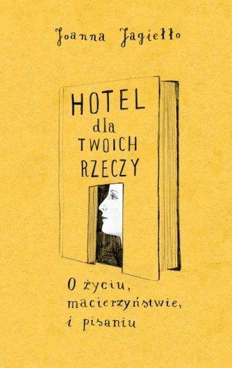 Hotel dla twoich rzeczy O życiu, macierzyństwie i pisaniu Joanna Jagiełło