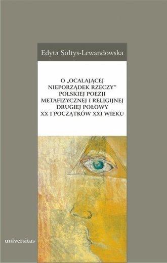 O ocalającej nieporządek rzeczy polskiej poezji metafizycznej i religijnej drugiej połowy XX i początków XXI wieku Edyta Sołtys-Lewandowska
