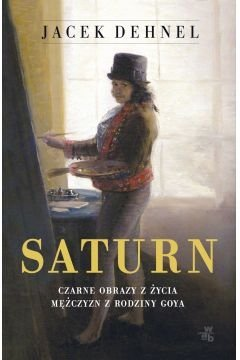 Saturn Czarne obrazy z życia mężczyzn z rodziny Goya Jacek Dehnel