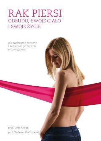 Rak piersi Odbuduj swoje ciało i swoje życie Jak zachować zdrowie i kobiecość po terapii onkologicznej Uros Ahcan Tadeusz Pieńkowski