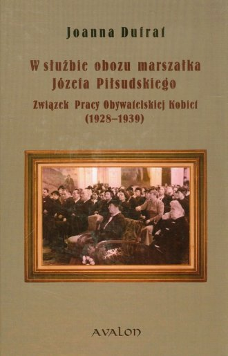 W służbie obozu marszałka Józefa Piłsudskiego Związek Pracy Obywatelskiej Kobiet (1928-1939)  Joanna Dufrat