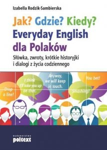 Jak? Gdzie? Kiedy? Everyday English dla Polaków. Słówka, zwroty, krótkie historyjki i dialogi z życia codziennego