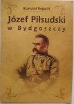 JÓZEF PIŁSUDSKI W BYDGOSZCZY - Krzysztof Rogucki