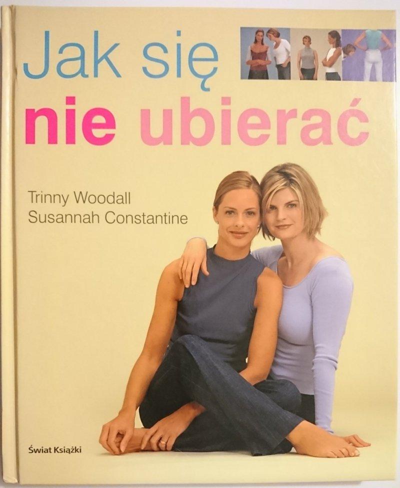 JAK SIĘ NIE UBIERAĆ - Trinny Woodall 2007