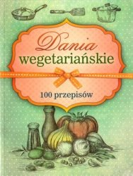 Dania wegetariańskie 100 przepisów
