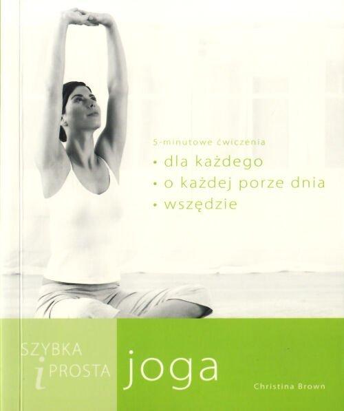 Szybka i prosta joga. Asany dla każdego, o każdej porze dnia i w każdym miejscu